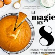 La Magie des 8 – 8 ingrédients élémentaires pour pâtisser dans la joie et la simplicité